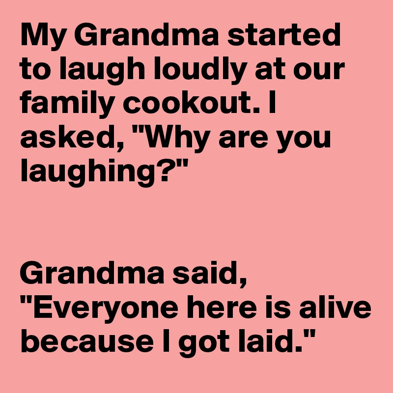 """My Grandma started to laugh loudly at our family cookout. I asked, """"Why are you laughing?""""   Grandma said, """"Everyone here is alive because I got laid."""""""