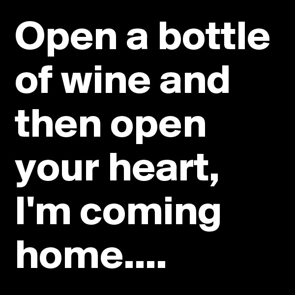 Open a bottle of wine and then open your heart, I'm coming home....