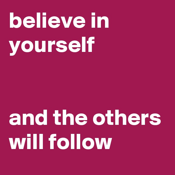believe in yourself    and the others will follow