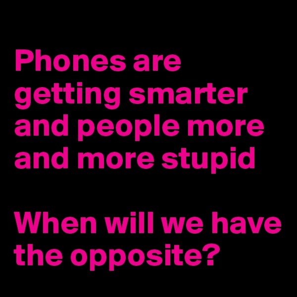 Phones are getting smarter and people more and more stupid   When will we have the opposite?