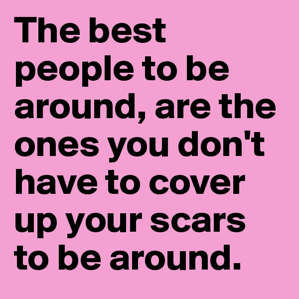 The best people to be around, are the ones you don't have to cover up your scars to be around.