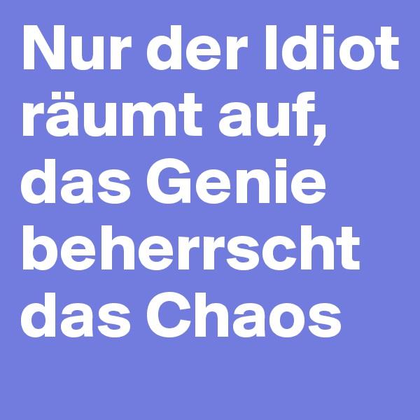 Nur der Idiot räumt auf, das Genie beherrscht das Chaos