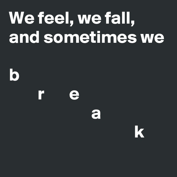 We feel, we fall, and sometimes we   b         r       e                        a                                    k