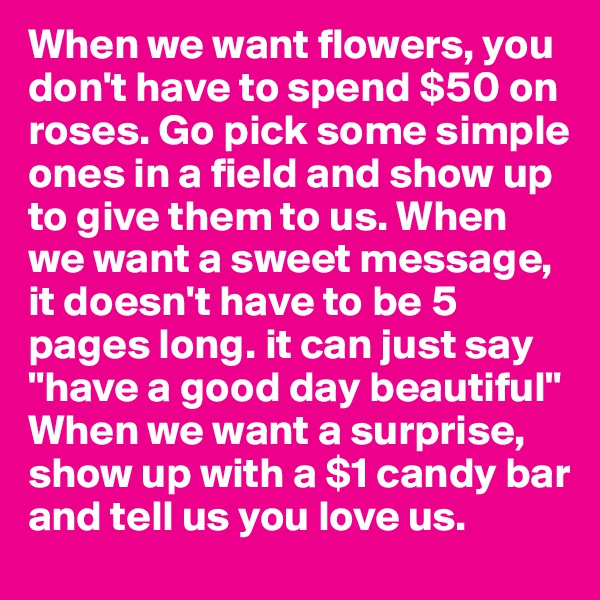 """When we want flowers, you don't have to spend $50 on roses. Go pick some simple ones in a field and show up to give them to us. When we want a sweet message, it doesn't have to be 5 pages long. it can just say """"have a good day beautiful"""" When we want a surprise, show up with a $1 candy bar and tell us you love us."""