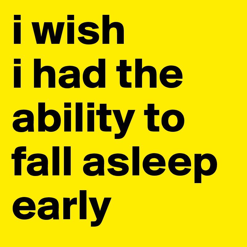 i wish  i had the ability to  fall asleep  early
