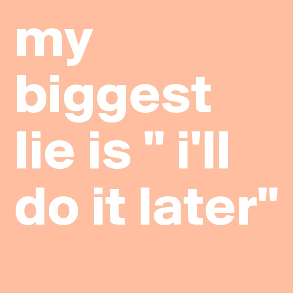 """my biggest lie is """" i'll do it later"""""""
