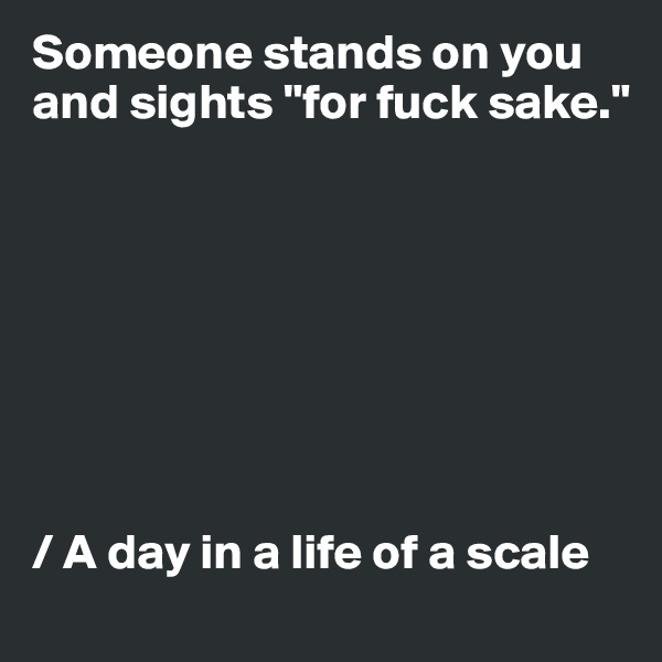 "Someone stands on you and sights ""for fuck sake.""         / A day in a life of a scale"