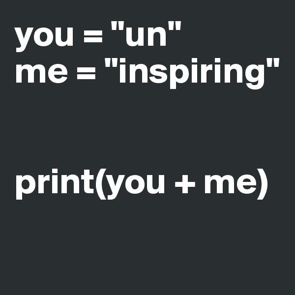 """you = """"un"""" me = """"inspiring""""   print(you + me)"""