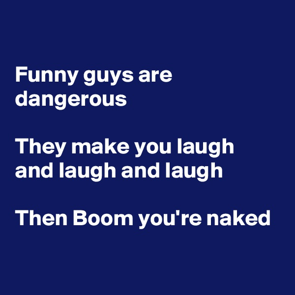 Funny guys are dangerous   They make you laugh and laugh and laugh  Then Boom you're naked