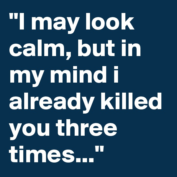 """""""I may look calm, but in my mind i already killed you three times..."""""""