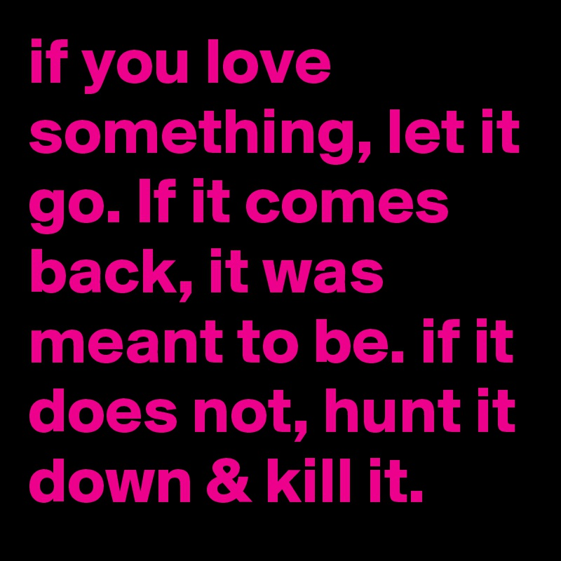 If You Love Something Let It Go If It Comes Back It Was Meant To
