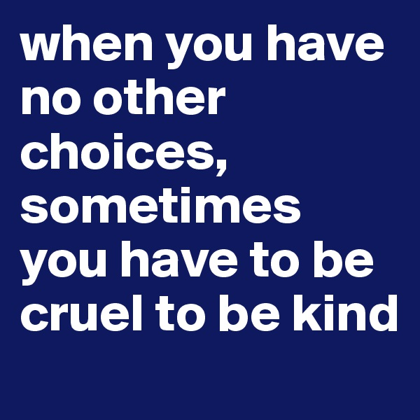 when you have no other choices, sometimes you have to be cruel to be kind