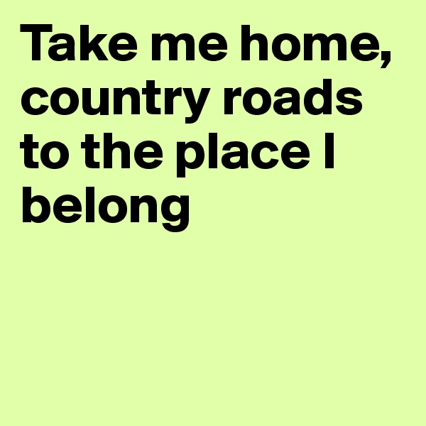 Take me home, country roads to the place I belong