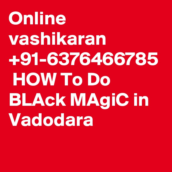 Online vashikaran +91-6376466785  HOW To Do BLAck MAgiC in Vadodara