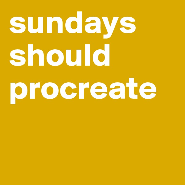 sundays should procreate