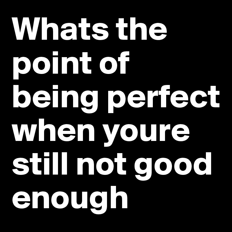 Whats the point of being perfect when youre still not good enough