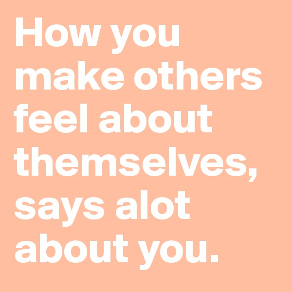 How you make others feel about themselves, says alot about you.