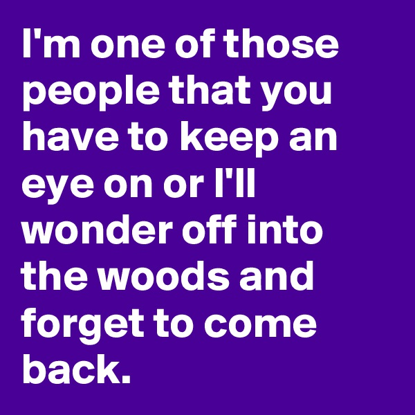 I'm one of those people that you have to keep an eye on or I'll wonder off into the woods and forget to come back.