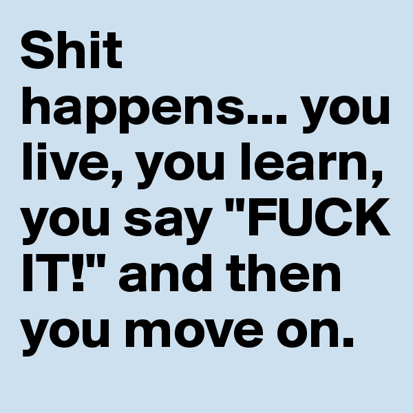 """Shit happens... you live, you learn, you say """"FUCK IT!"""" and then you move on."""