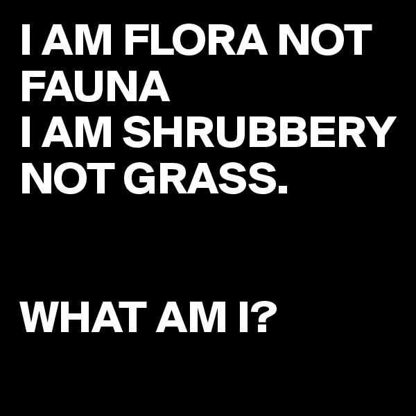 I AM FLORA NOT FAUNA I AM SHRUBBERY NOT GRASS.   WHAT AM I?