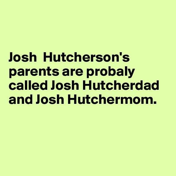 Josh  Hutcherson's parents are probaly called Josh Hutcherdad and Josh Hutchermom.