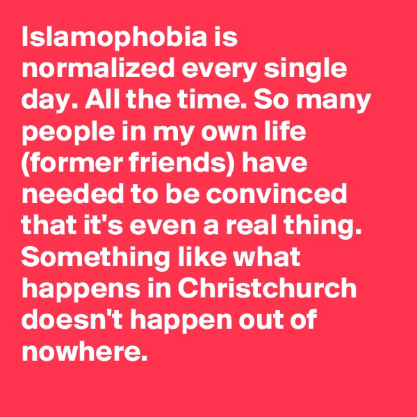 Islamophobia is normalized every single day. All the time. So many people in my own life (former friends) have needed to be convinced that it's even a real thing. Something like what happens in Christchurch doesn't happen out of nowhere.