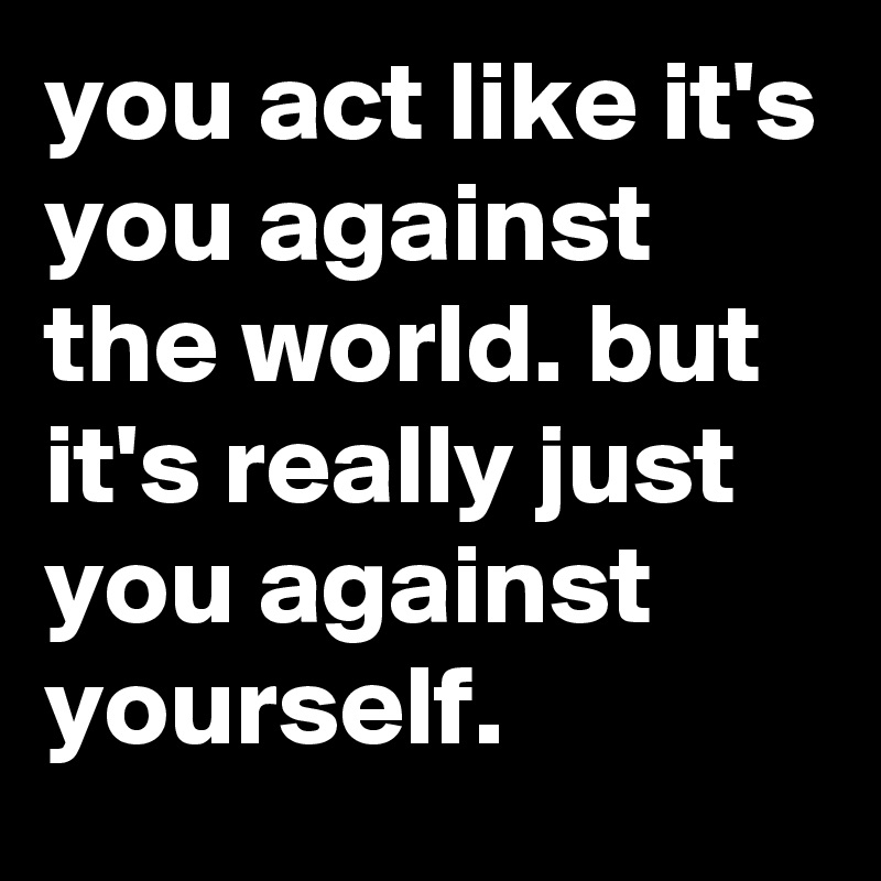 you act like it's you against the world. but it's really just you against yourself.