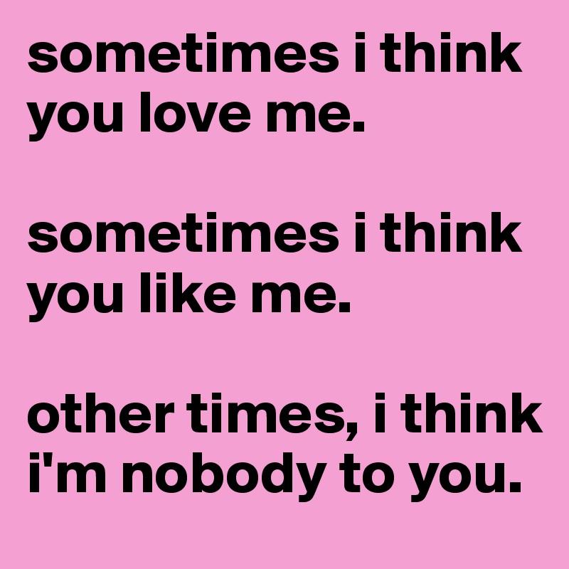 sometimes i think you love me.  sometimes i think you like me.  other times, i think i'm nobody to you.