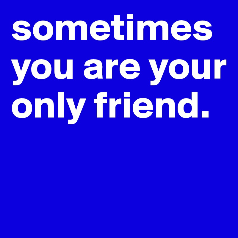sometimes you are your only friend.