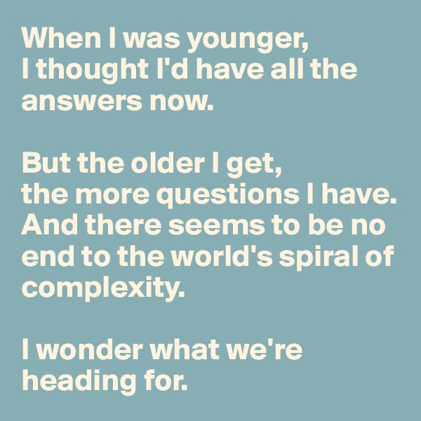 When I was younger,  I thought I'd have all the answers now.   But the older I get,  the more questions I have. And there seems to be no end to the world's spiral of complexity.   I wonder what we're heading for.