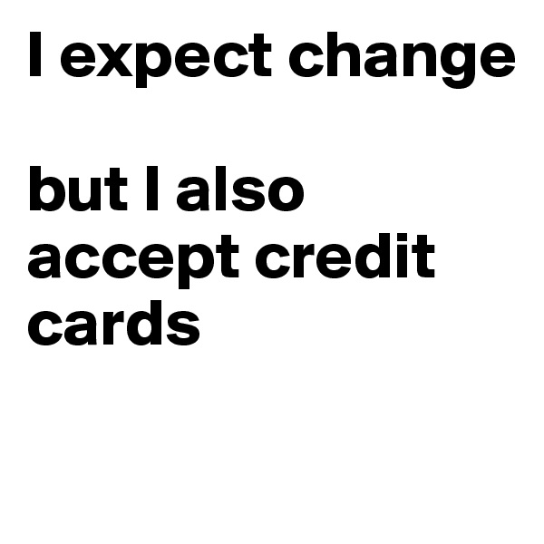 I expect change   but I also accept credit cards