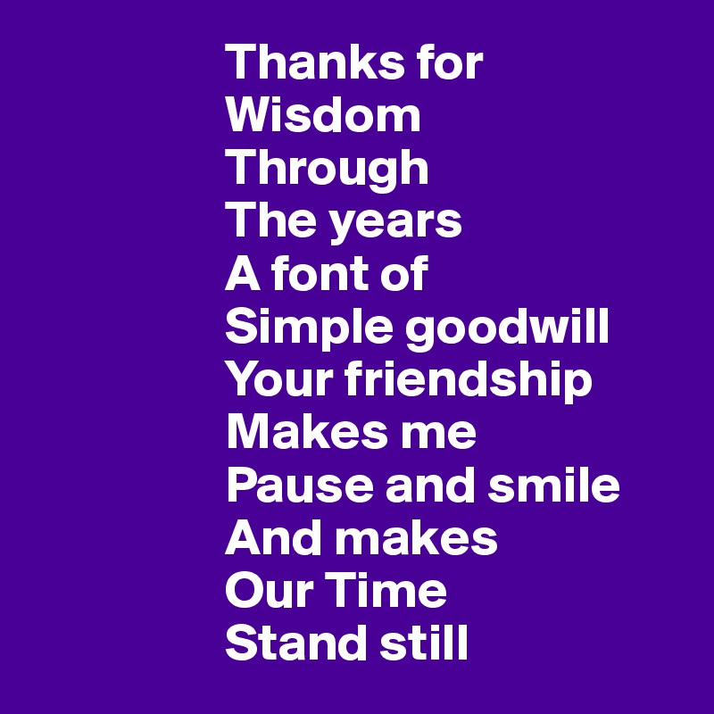 Thanks for                    Wisdom                    Through                    The years                   A font of                    Simple goodwill                    Your friendship                    Makes me                   Pause and smile                    And makes                    Our Time                   Stand still