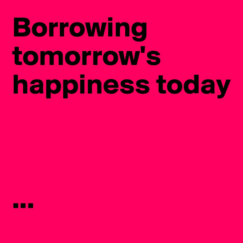 Borrowing tomorrow's happiness today    ...
