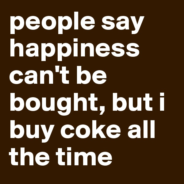 people say happiness can't be bought, but i buy coke all the time