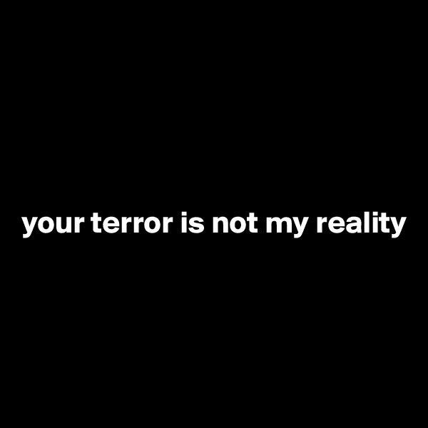 your terror is not my reality