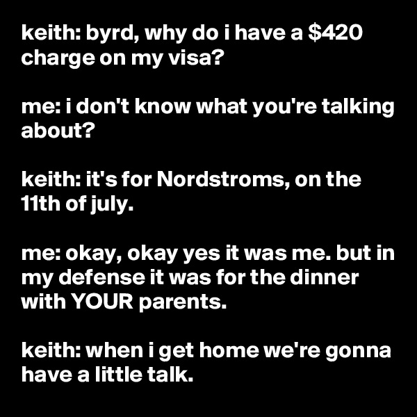 keith: byrd, why do i have a $420 charge on my visa?  me: i don't know what you're talking about?  keith: it's for Nordstroms, on the 11th of july.  me: okay, okay yes it was me. but in my defense it was for the dinner with YOUR parents.  keith: when i get home we're gonna  have a little talk.