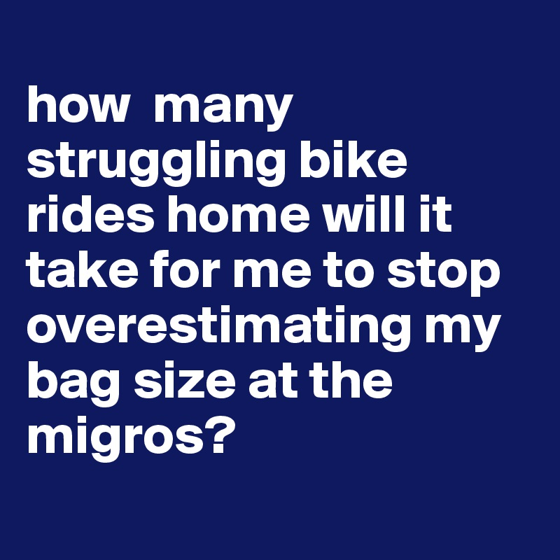 how  many struggling bike rides home will it take for me to stop overestimating my bag size at the migros?
