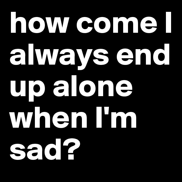 how come I always end up alone when I'm sad?