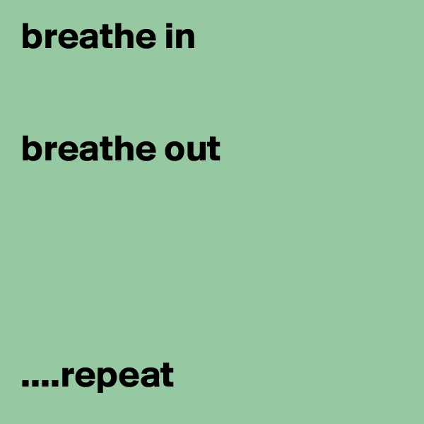 breathe in   breathe out      ....repeat