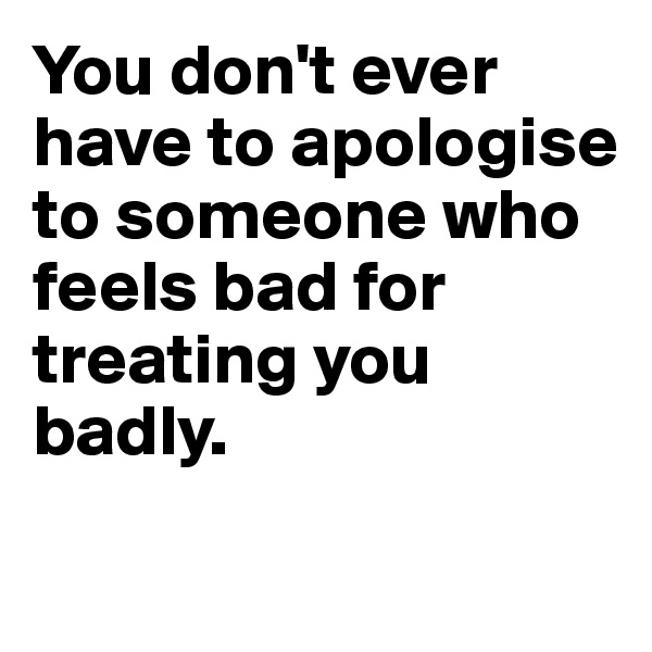 You don't ever have to apologise to someone who feels bad for treating you badly.