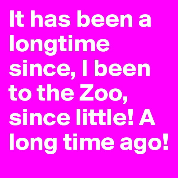 It has been a longtime since, I been to the Zoo, since little! A long time ago!