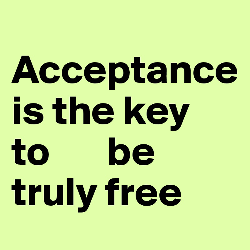 Acceptance is the key  to       be truly free