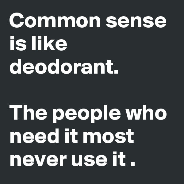 Common sense is like deodorant.  The people who need it most never use it .