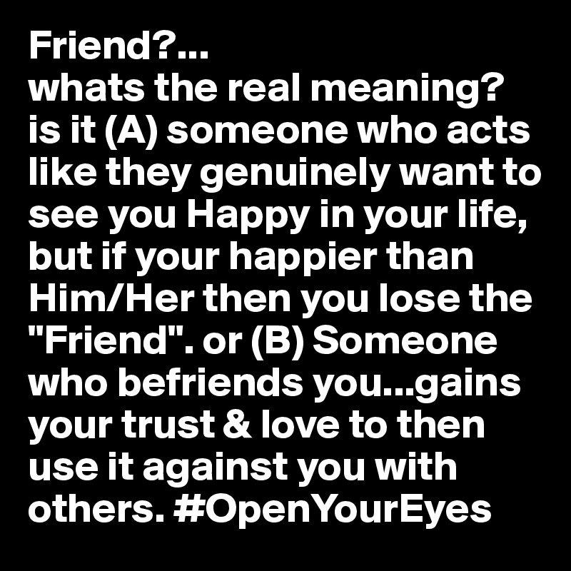 Friend?    whats the real meaning? is it (A) someone who