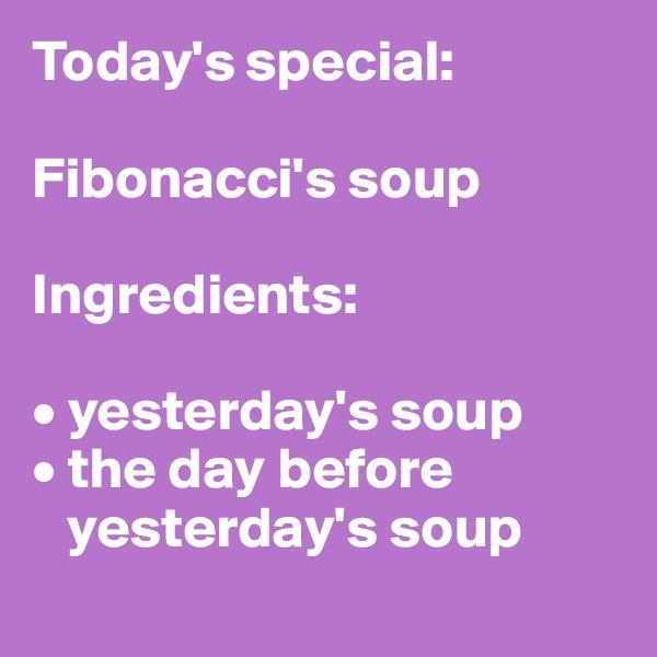 Today's special:   Fibonacci's soup  Ingredients:  • yesterday's soup • the day before          yesterday's soup