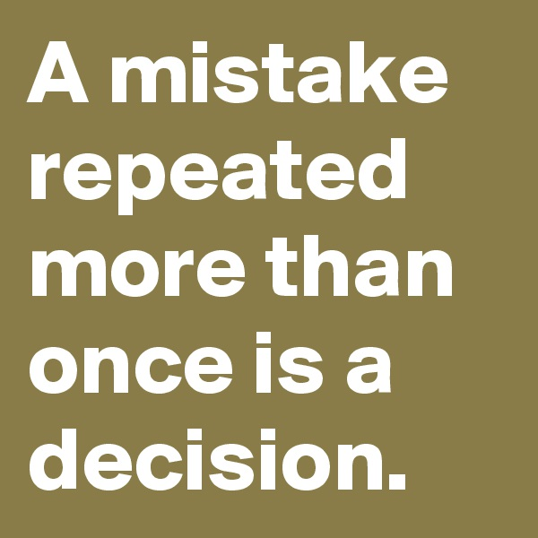 A mistake repeated more than once is a decision.