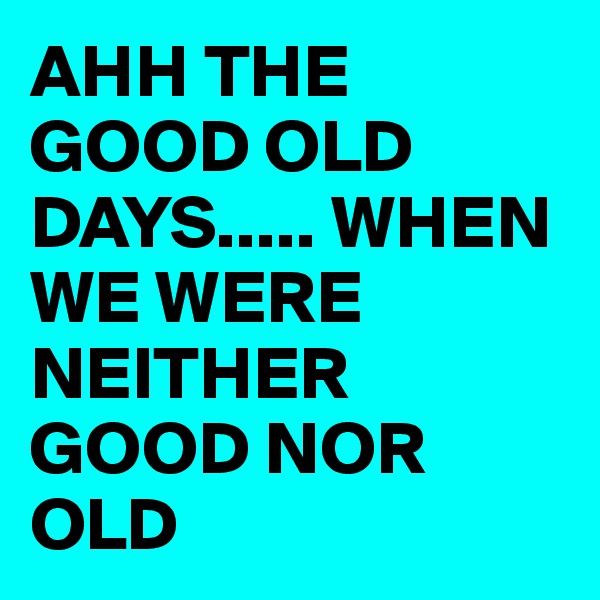 AHH THE GOOD OLD DAYS..... WHEN WE WERE NEITHER GOOD NOR OLD