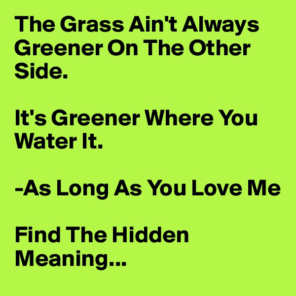 The Grass Ain't Always Greener On The Other Side.  It's Greener Where You Water It.  -As Long As You Love Me  Find The Hidden Meaning...