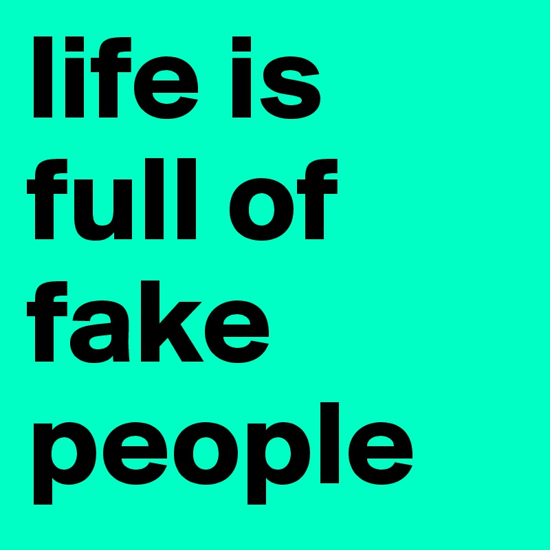 Life Is Full Of Fake People Post By Rebeccaajennaa On Boldomatic