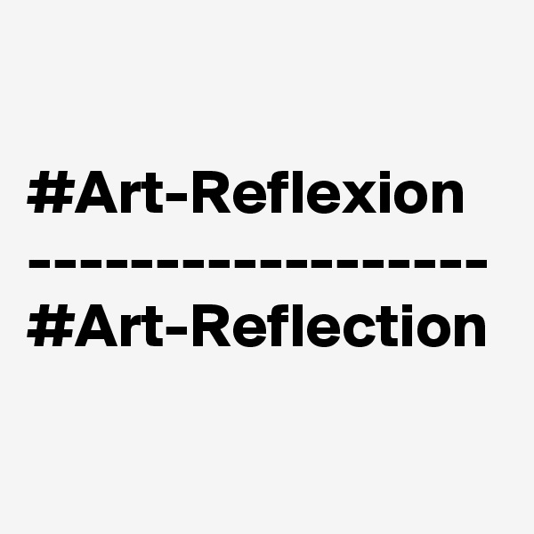 #Art-Reflexion ------------------ #Art-Reflection
